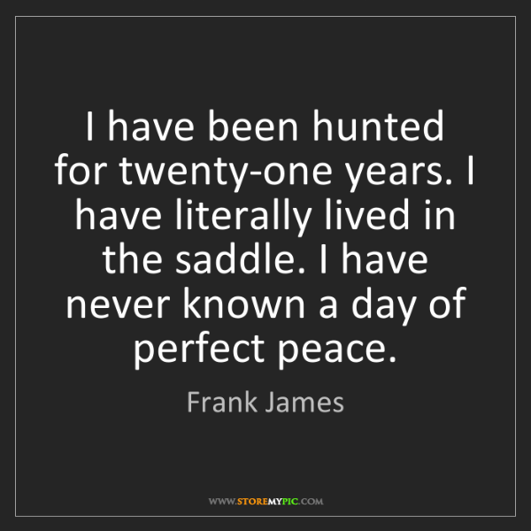 Frank James: I have been hunted for twenty-one years. I have literally...