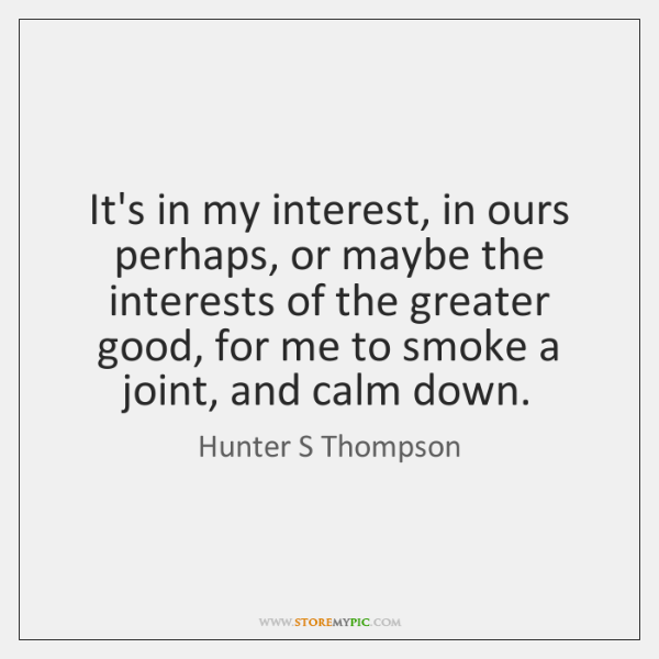 It's in my interest, in ours perhaps, or maybe the interests of ...