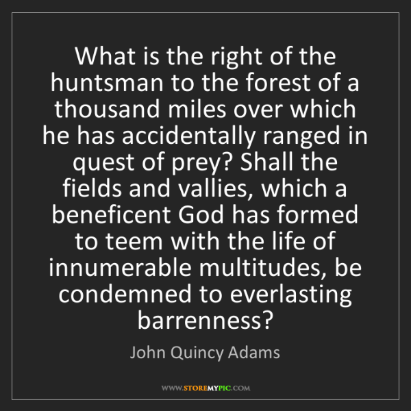 John Quincy Adams: What is the right of the huntsman to the forest of a...