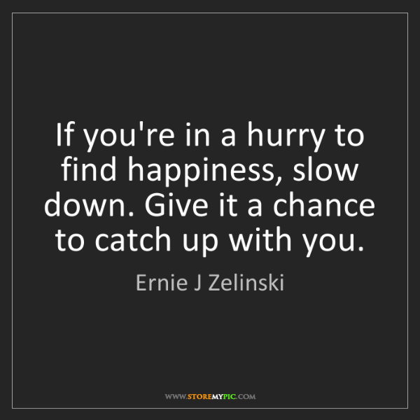 Ernie J Zelinski: If you're in a hurry to find happiness, slow down. Give...