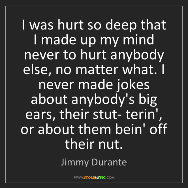 Jimmy Durante: I was hurt so deep that I made up my mind never to hurt...