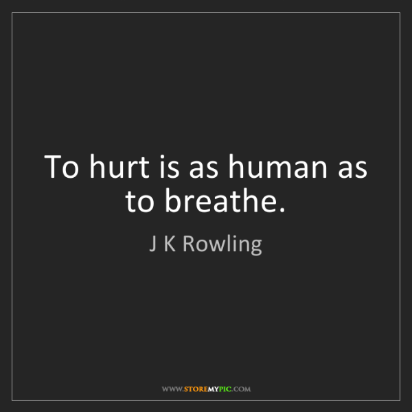 J K Rowling: To hurt is as human as to breathe.