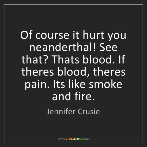 Jennifer Crusie: Of course it hurt you neanderthal! See that? Thats blood....