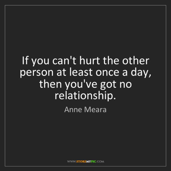 Anne Meara: If you can't hurt the other person at least once a day,...