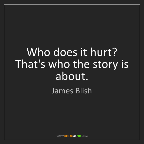 James Blish: Who does it hurt? That's who the story is about.