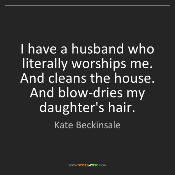 Kate Beckinsale: I have a husband who literally worships me. And cleans...