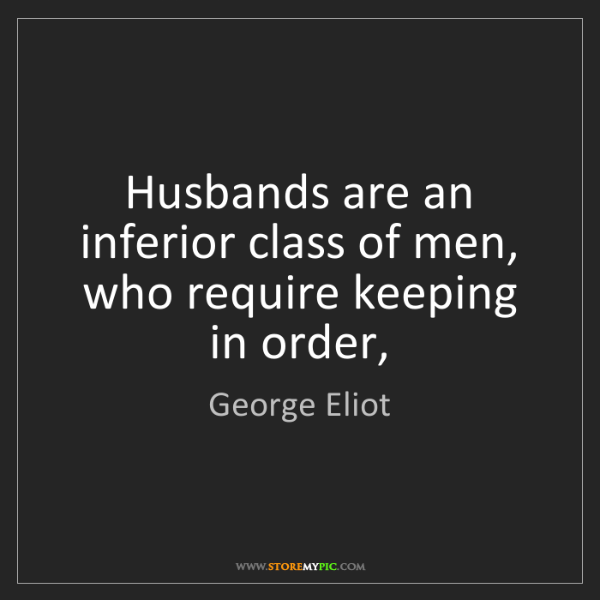 George Eliot: Husbands are an inferior class of men, who require keeping...