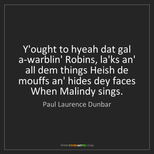 Paul Laurence Dunbar: Y'ought to hyeah dat gal a-warblin' Robins, la'ks an'...