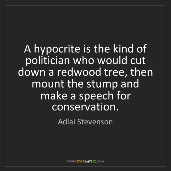 Adlai Stevenson: A hypocrite is the kind of politician who would cut down...