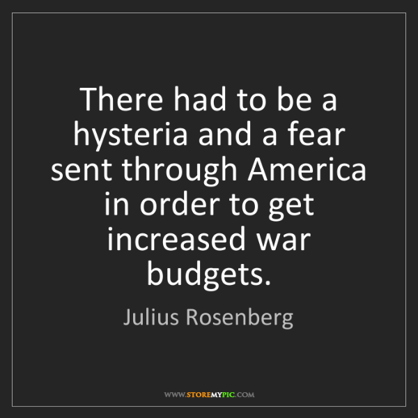 Julius Rosenberg: There had to be a hysteria and a fear sent through America...