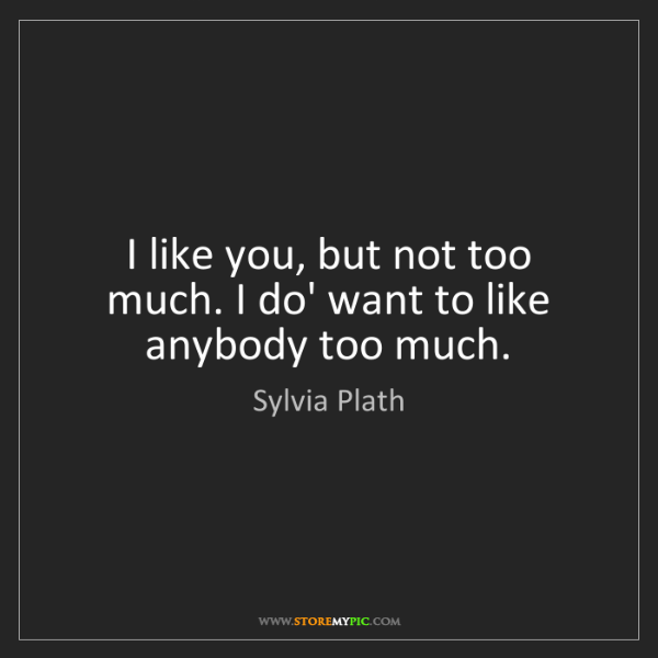 Sylvia Plath: I like you, but not too much. I do' want to like anybody...