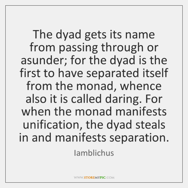 The dyad gets its name from passing through or asunder; for the ...