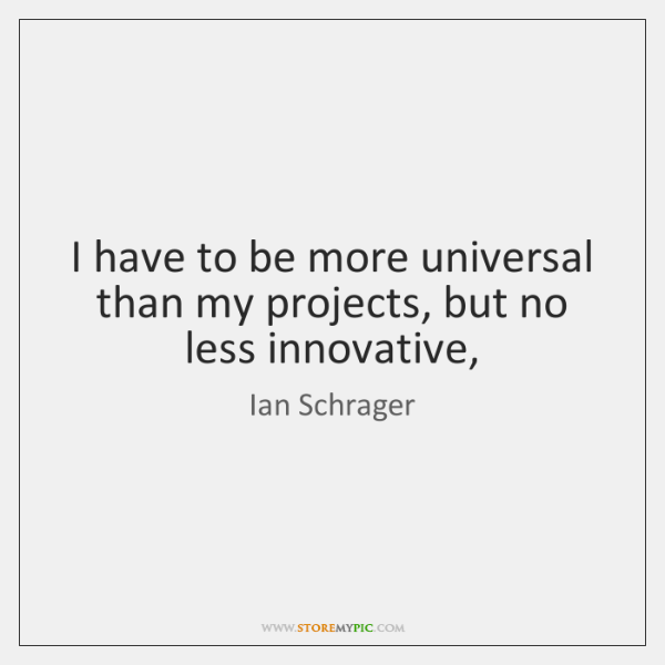 I have to be more universal than my projects, but no less ...