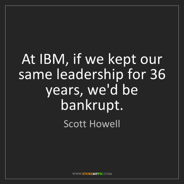 Scott Howell: At IBM, if we kept our same leadership for 36 years,...