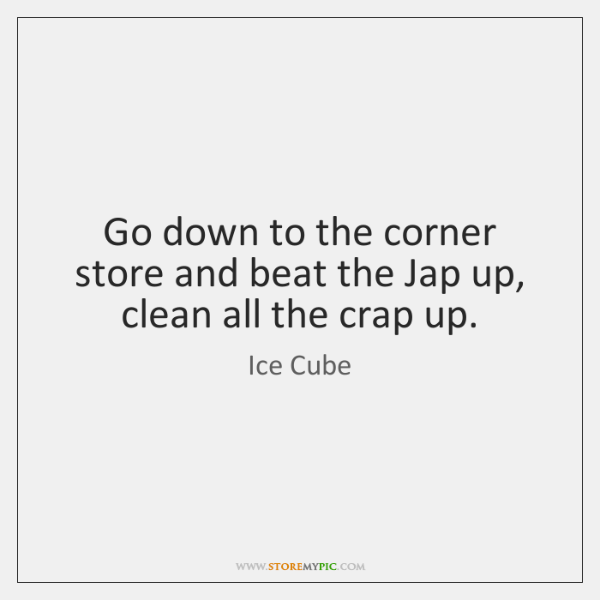Go down to the corner store and beat the Jap up, clean ...