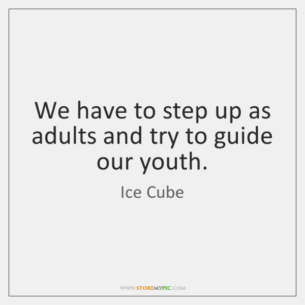 We have to step up as adults and try to guide our ...
