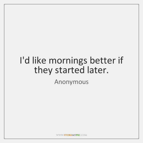 I'd like mornings better if they started later.
