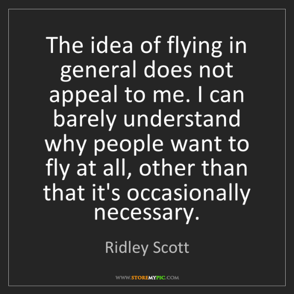 Ridley Scott: The idea of flying in general does not appeal to me....