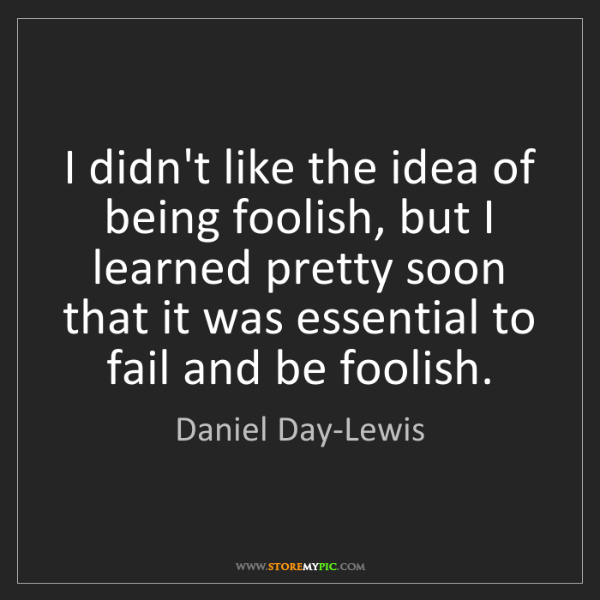 Daniel Day-Lewis: I didn't like the idea of being foolish, but I learned...