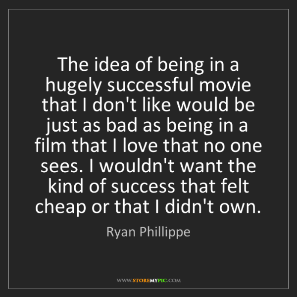 Ryan Phillippe: The idea of being in a hugely successful movie that I...