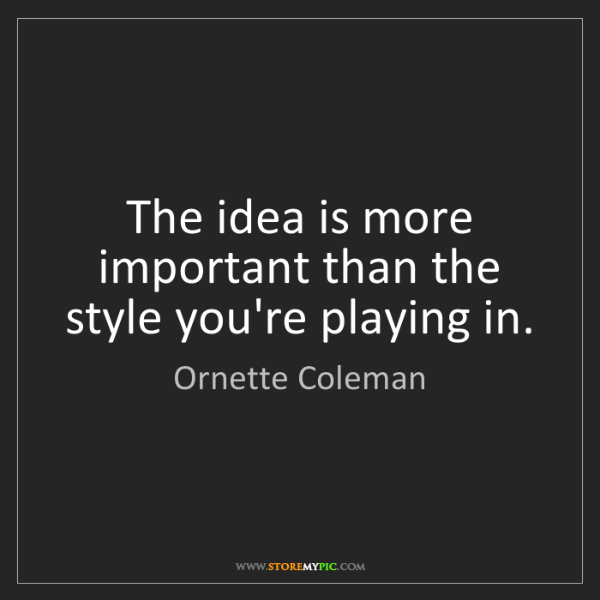 Ornette Coleman: The idea is more important than the style you're playing...