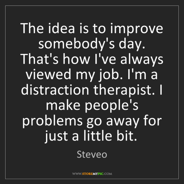Steveo: The idea is to improve somebody's day. That's how I've...