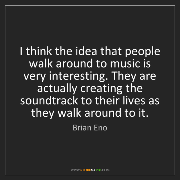 Brian Eno: I think the idea that people walk around to music is...