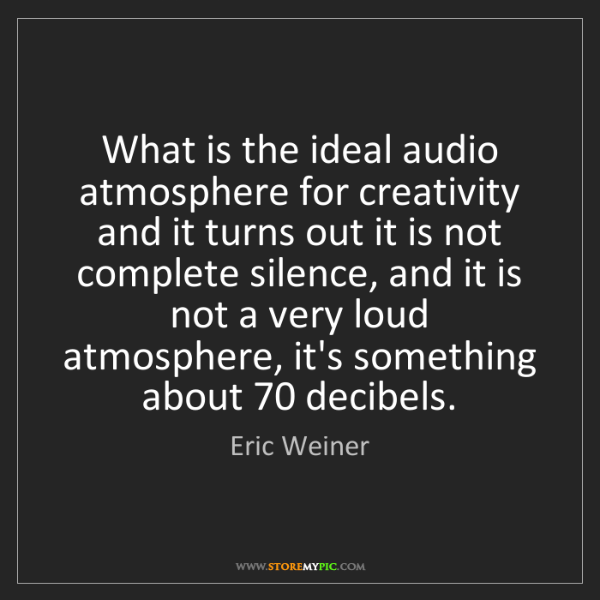 Eric Weiner: What is the ideal audio atmosphere for creativity and...