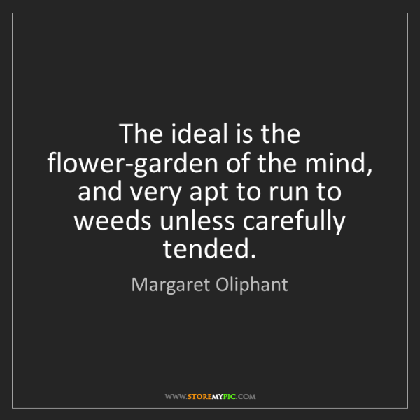 Margaret Oliphant: The ideal is the flower-garden of the mind, and very...