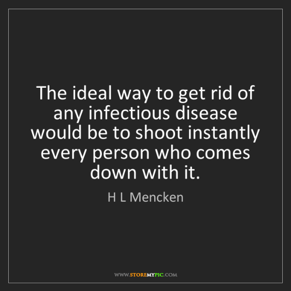 H L Mencken: The ideal way to get rid of any infectious disease would...