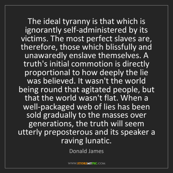 Donald James: The ideal tyranny is that which is ignorantly self-administered...