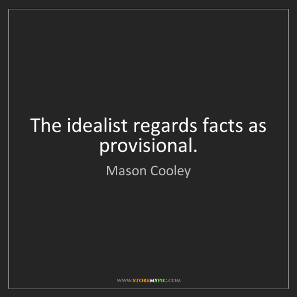 Mason Cooley: The idealist regards facts as provisional.