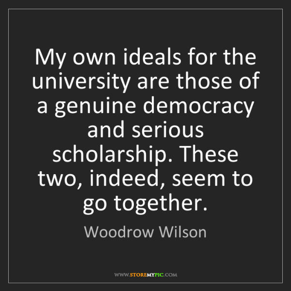 Woodrow Wilson: My own ideals for the university are those of a genuine...