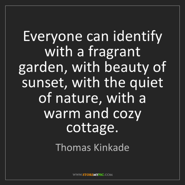 Thomas Kinkade: Everyone can identify with a fragrant garden, with beauty...