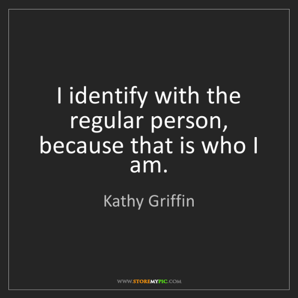 Kathy Griffin: I identify with the regular person, because that is who...
