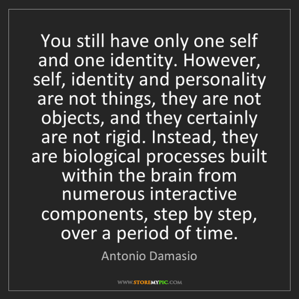 Antonio Damasio: You still have only one self and one identity. However,...
