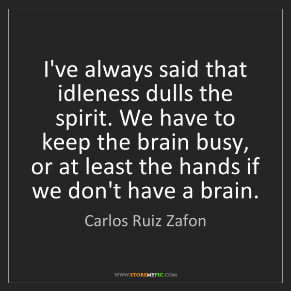 Carlos Ruiz Zafon: I've always said that idleness dulls the spirit. We have...