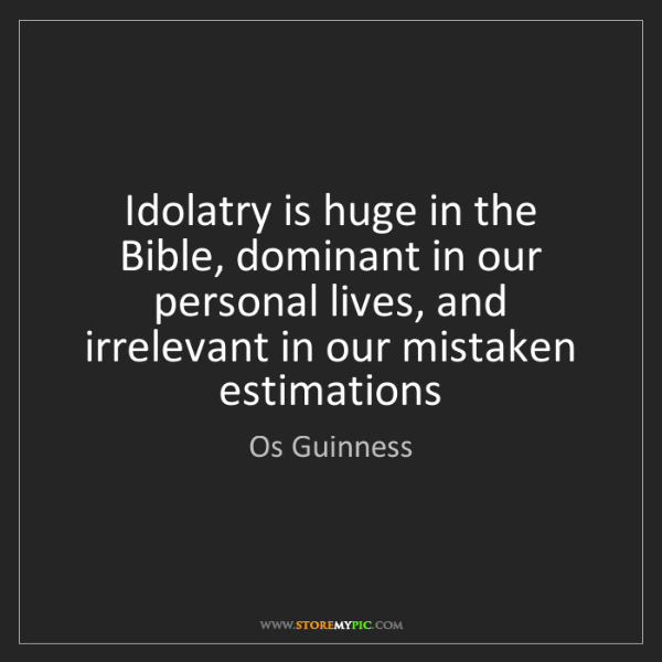 Os Guinness: Idolatry is huge in the Bible, dominant in our personal...