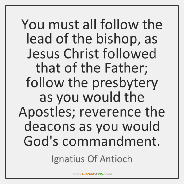 You must all follow the lead of the bishop, as Jesus Christ ...