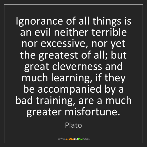 Plato: Ignorance of all things is an evil neither terrible nor...