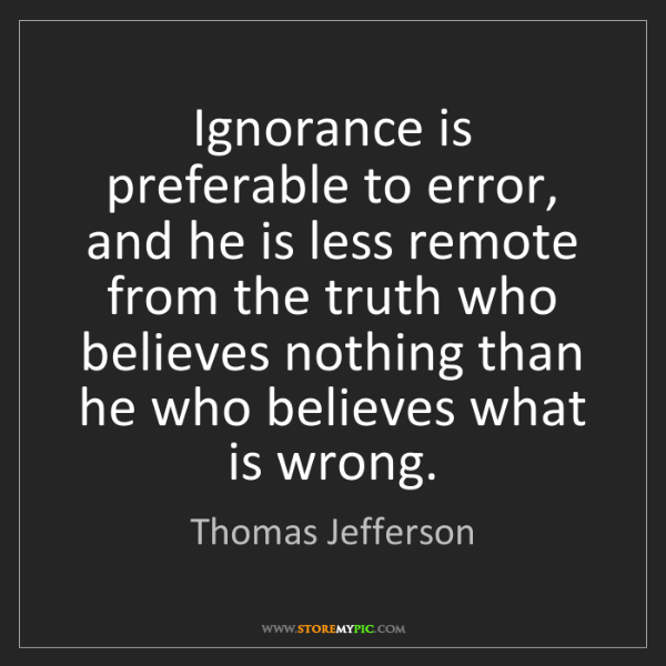 Thomas Jefferson: Ignorance is preferable to error, and he is less remote...