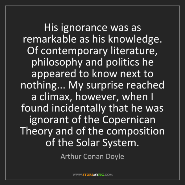Arthur Conan Doyle: His ignorance was as remarkable as his knowledge. Of...