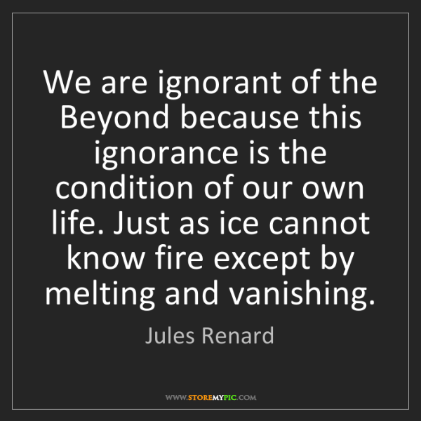 Jules Renard: We are ignorant of the Beyond because this ignorance...