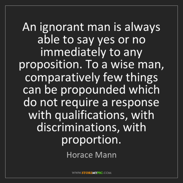 Horace Mann: An ignorant man is always able to say yes or no immediately...