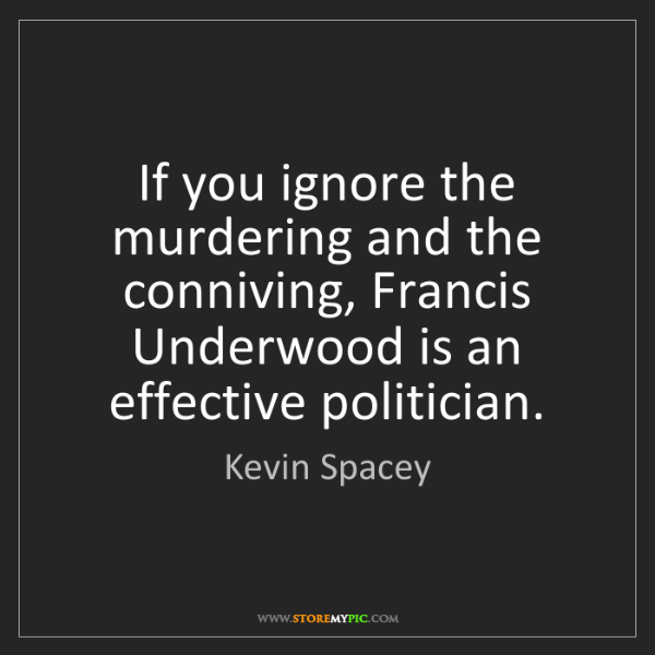 Kevin Spacey: If you ignore the murdering and the conniving, Francis...