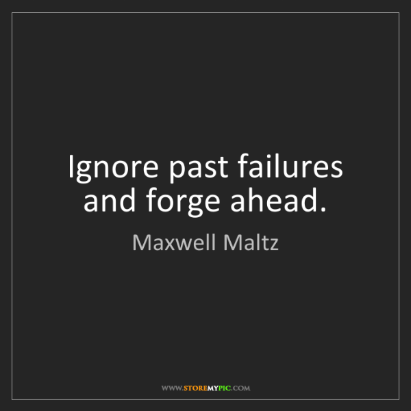 Maxwell Maltz: Ignore past failures and forge ahead.