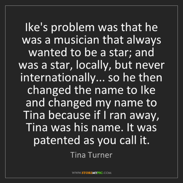 Tina Turner: Ike's problem was that he was a musician that always...