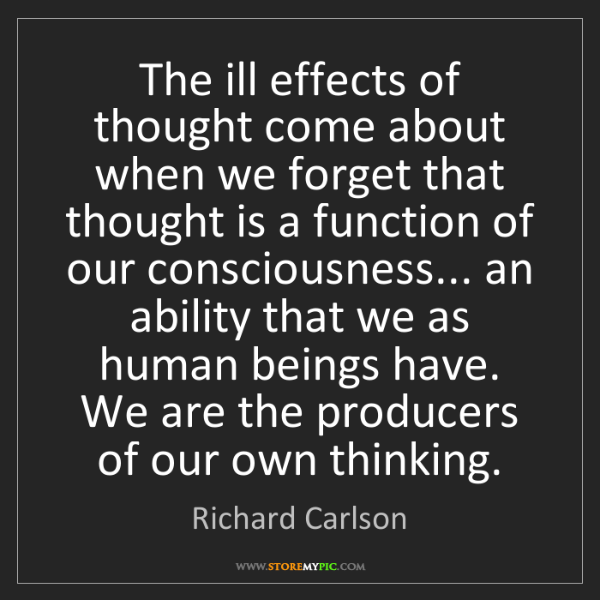 Richard Carlson: The ill effects of thought come about when we forget...