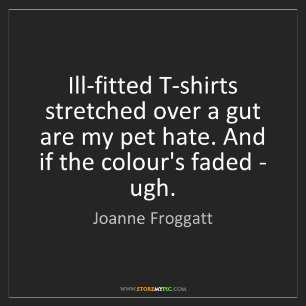 Joanne Froggatt: Ill-fitted T-shirts stretched over a gut are my pet hate....