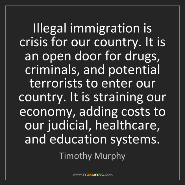 Timothy Murphy: Illegal immigration is crisis for our country. It is...